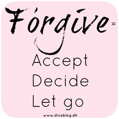 Forgive = accept – decide – let go.