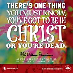 There's one thing you must know, you've got to be in Christ or you're dead. Image Quote from: GOD'S CHOSEN PLACE OF WORSHIP - JEFF IN V-5 N-7 SATURDAY 65-0220 - Rev. William Marrion Branham