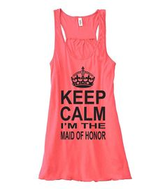 Maid of Honor Tank. Keep Calm I'm The MAID OF HONOR. by OlympicInk, $22.00 I'm giving this to my maid of honor!