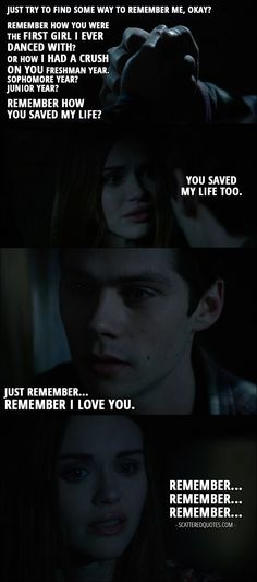 Quote from Teen Wolf 6x01 │ Stiles Stilinski: Just try to find some way to remember me, okay? Remember how you were the first girl I ever danced with? Or how I had a crush on you freshman year. Sophomore year? Junior year? Remember how you saved my life? Lydia Martin: You saved my life too. Stiles Stilinski: Just remember… Remember I love you. Lydia Martin: Remember… Remember… Remember…