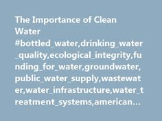 The Importance of Clean Water #bottled_water,drinking_water_quality,ecological_integrity,funding_for_water,groundwater,public_water_supply,wastewater,water_infrastructure,water_treatment_systems,american #society #of #civil #engineers, # http://new-jersey.remmont.com/the-importance-of-clean-water-bottled_waterdrinking_water_qualityecological_integrityfunding_for_watergroundwaterpublic_water_supplywastewaterwater_infrastructurewater_treatment_systemsameri/  # The Importance of Clean Water…