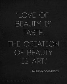 Love of beauty is taste. The creation of beauty is art. Ralph Waldo Emerson.