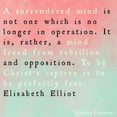 A surrendered mind is not one which is no longer in operation. It is, rather, a mind freed from rebellion and opposition. To be Christ's captive is to be perfectly free. Scripture Verses, Bible Verses Quotes, Encouragement Quotes, Faith Quotes, Me Quotes, Godly Quotes, Famous Quotes, Scriptures, Surrender Quotes