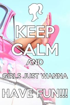 Keep Calm and Girls Just Wanna Have Fun!!!♕ you know you are singing this now ;)