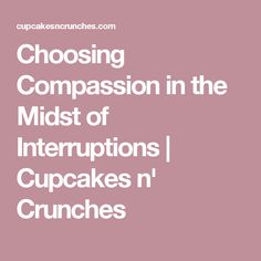 Choosing Compassion in the Midst of Interruptions | Cupcakes n' Crunches