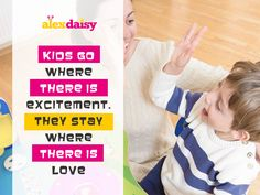 Kids Go Where There Is EXCITEMENT & They Stay Where There Is LOVE. Alexdaisy for kids with excitement and love both.