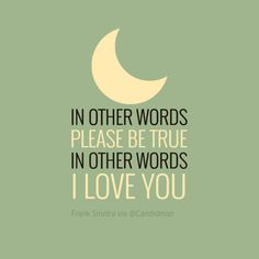 """""""in other words please be true, in other words i love you"""". #QUotes by #FrankSinatra via @candidman #280316"""