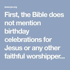 """First, the Bible does not mention birthday celebrations for Jesus or any other faithful worshipper of God. The Scriptures refer to only two individuals who celebrated their birthday. Neither of them was a worshipper of Jehovah, the God of the Bible, and their birthday celebrations were cast in a negative light. (Genesis 40:20; Mark 6:21) According to the Encyclopædia Britannica, the early Christians opposed the """"pagan custom of celebrating birthdays."""""""
