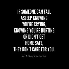 Lessons to remember: If someone can fall asleep knowing you're crying, knowing you're hurting or didn't get home safe, they don't care for you.