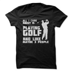 All I care about is Golf T Shirt, Hoodie, Sweatshirts - make your own t shirt #tee #hoodie