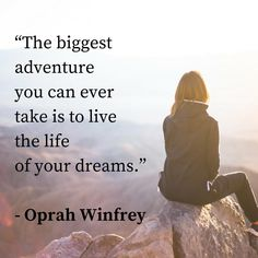 """The biggest adventure you can ever take is to live the life of your dreams."" - Oprah Winfrey"