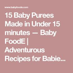 15 Baby Purees Made in Under 15 minutes — Baby FoodE | Adventurous Recipes for Babies + Toddlers