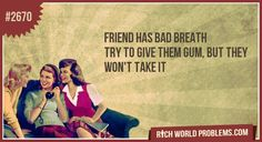 Rich World Problems: friend has bad breath  try to give them gum, but they won't take it