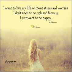 I want to live my life without stress and worries.  I don't need to be rich and famous.  I just want to be happy.