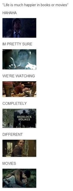 Yeah, if you think books and television shows are happy, just watch Sherlock, Doctor Who, or Merlin. You'll spend the rest of your life emotionally scarred.