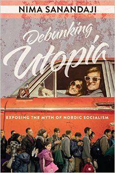 Debunking Utopia: Exposing the Myth of Nordic Socialism: Nima Sanandaji: 9781944229399: Amazon.com: Books