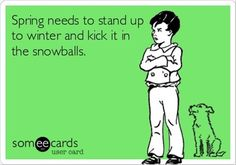 Spring needs to stand up to winter and kick it in the snowballs.