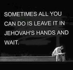 Sometimes all you can do is leave it in Jehovah's hands and wait.