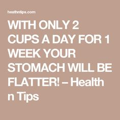 WITH ONLY 2 CUPS A DAY FOR 1 WEEK YOUR STOMACH WILL BE FLATTER! – Health n Tips