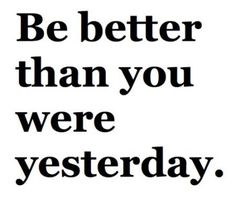 If you stay in yesterday you will never be better for tomorrow
