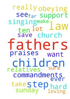 Please pray for all fathers in law, all step fathers - Please pray for all fathers in law, all step fathers and all fathers who have a lot of children to support. They work so hard and please, ask Jesus that all fathers will take their children to church. Make sure they are in Sunday School and learn more about Jesus, so all children will grow up loving God and obeying the Ten Commandments. Dear Jesus, bless my father in law. Save his soul. He is so far away from you. I really want to see…