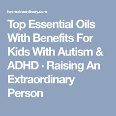 Top Essential Oils With Benefits For Kids With Autism & ADHD · Raising An Extraordinary Person