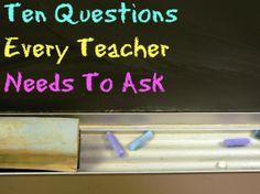 Ten Questions Every Teacher Needs to Ask #teaching