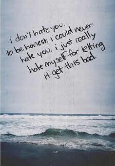 """NEVER blame or hate yourself for something you wanted at the time.   """"I don't hate you to be honest, I could never hate you. I just really hate myself for letting it get this bad."""""""