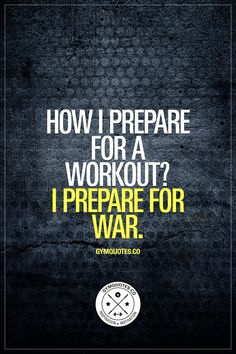How I prepare for a workout? I prepare for war. Gear up. Get ready. And go to war. www.gymquotes.co for all our #workoutquotes and sayings about being a gym addict, living the gym life and fitness!
