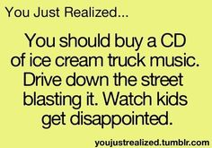 That would be soooo mean. Well except there are not often kids outside who know the music.
