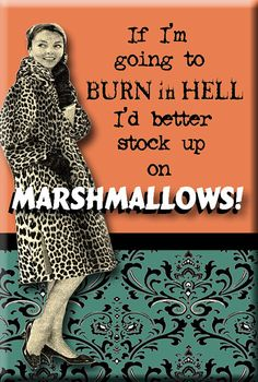 If I'm going to burn in hell I'd better stock up on Marshmallows!