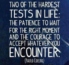 """Two of the hardest tests in life: the patience to wait for the right moment and the courage to accept whatever you encounter."" - Paulo Coelho..."