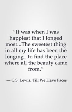 """""""It was when I was happiest that I longed most...The sweetest thing in all my life has been the longing...to find the place where all the beauty came from."""" ― C.S. Lewis, Till We Have Faces"""