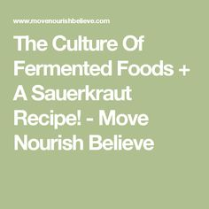 The Culture Of Fermented Foods + A Sauerkraut Recipe! - Move Nourish Believe
