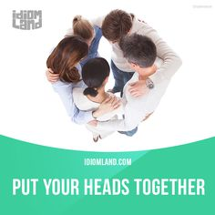 """""""Put your heads together"""" means """"to discuss or plan something together with other people"""". Example: Let's put our heads together and figure out what we can give Tom for his birthday. English Idioms, English Phrases, English Words, English Lessons, English Grammar, Grammar And Vocabulary, English Vocabulary, English Language Learning, Teaching English"""