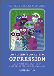"""""""Localizing/Glocalizing Oppression: A Critical Exploration of Race, Class, Gender, and Sexuality (Second Edition)"""" edited by Sarah Pitcher — This book asks us to engage critical thinking skills to better examine the issues surrounding oppression as they relate to the social constructions of race, class, gender, and sexuality in the U.S."""