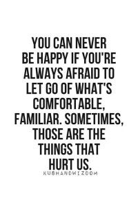 You can never be happy if you're always afraid to let go of what's comfortable, familiar. Sometimes, those are the things that hurt us.