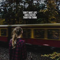 Don't wait. Life goes faster than you think.