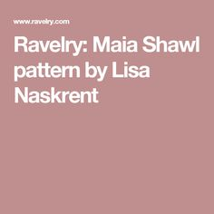 Ravelry: Maia Shawl pattern by Lisa Naskrent