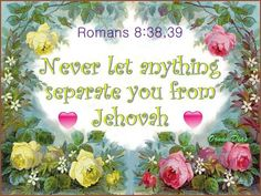 Romans 8:38, 39--The only thing able to separate us from Jehovah's love is ourselves. Allow nothing to cause a separation.