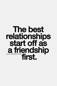 The best relationships start off as a friendship first.