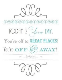 Congratulations. Today is your day. You're off to great places! You're off and away! -Dr Seuss