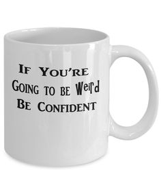 It just makes sense - If You're Going To Be Weird (and please do!) BE CONFIDENT! - Fun new novelty mug at the Golden Labyrinth shop at GearBubble - grab yours - in two sizes. Not available in stores. https://www.gearbubble.com/beconfident