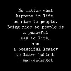 Set an example. Treat everyone with kindness and respect, even those who are rude to you – not because they are nice, but because you are. -- via: http://www.marcandangel.com/2013/11/07/50-happiness-quotes-to-change-the-way-you-think/: