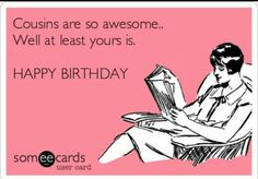 Happy Birthday Quotes : Cousins are so awesome. Well at least yours is. HAPPY BIRTHDAY Happy Birthday Quotes : Cousins are so awesome. Happy Birthday Someecards, Funny Happy Birthday Wishes, Happy Birthday Images, Funny Birthday Cards, Humor Birthday, Cousin Birthday Quotes, Someecards Funny, Birthday Greetings, Birthday Sayings