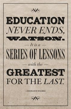 Education Never Ends Watson. It is a series of lessons with the greatest for the last.   #education #learning