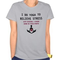I do yoga to relieve stress.  Just kidding, I drink wine in yoga pants. Perfect shirt to show the humor in yoga, fitness, and the love of wine.