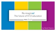 ReimaginED: The Future of K12 Education by David Havens via slideshare