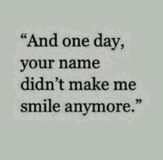 It's true really one day your name didn't make me smile anymore.