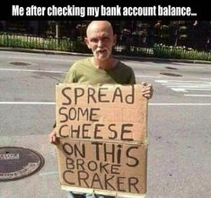 Actually, I'm just wondering what the Hell a 'craker' is...because if he means 'cracker', does he want butt-crack cheese? I don't know... lol